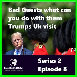 Around The World Today  Series 2 Episode 8 -  Bad Guests what can you do with them Trumps Uk visit