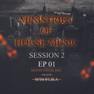 Ministries Of House Music Session 2 Episode 01[Easter Special Mix] By SfisoFlika