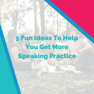 5 Fun Ideas To Help You Get More Speaking Practice