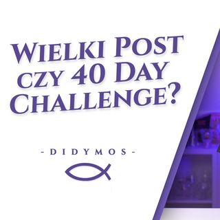 Wielki Post czy 40 day challange?