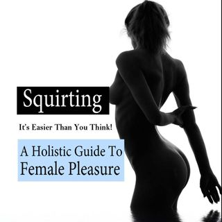 Squirting, It's Easier Than You Think