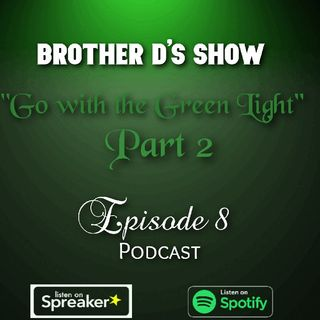 Episode 8 - Brother D's Show- Go With The Green Light Pt 2