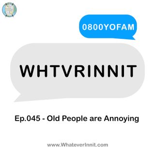 WHTVRINNIT - Ep.045 - Old People are Annoying