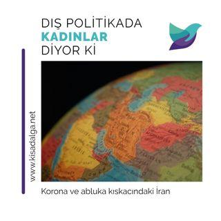 Dış Politikada Kadınlar Diyor Ki: Korona ve abluka kıskacındaki İran