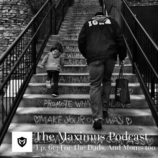 The Maximus Podcast Ep. 60 - For the Dads, and Moms, too