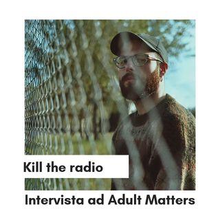 Kill The Radio - Intervista ad Adult Matters [#6]