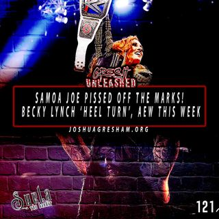 Samoa Joe has pissed off the marks! 'Heel' Becky Lynch doesn't feel any different, yet; AEW This Week! | 121