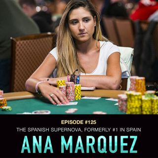 #125 Ana Marquez: The Spanish Supernova - Former #1 Poker Player in Spain & $1.8 Million in Live MTT Cashes