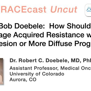 Dr. Bob Doebele: How Should We Manage Acquired Resistance with a Single Lesion or More Diffuse Progression?