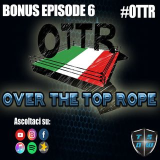 Bonus Episode 6: Over The Top Rope 57° puntata - Ospiti Gianni Valletta e Francesco Messina