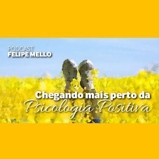 [Podcast Felipe Mello] Chegando mais perto da Psicologia Positiva