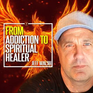 From Addiction To Spiritual Healer And How You Can Too! | Jeff Walsh