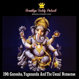 196: Ganesha, Yogananda  And The Usual  Nonsense