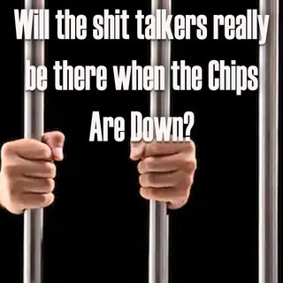 Will the Shit Talkers be there when the Chips Fall