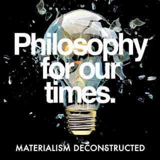 Materialism Deconstructed| Bernardo Kastrup, Nancy Cartwright, Peter Atkins