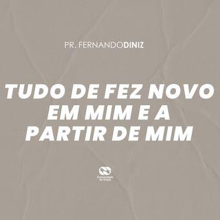 TUDO SE FEZ NOVO EM MIM E A PARTIR DE MIM // pr. Fernando Diniz