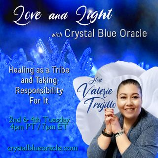 Love and Light with Crystal Blue Oracle, Healing as a Tribe and Taking Responsibility for it! with Valerie Trujillo
