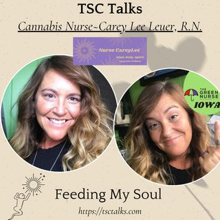 "TSC Talks! Cannabis Nurse~Carey Lee Leuer, R.N., ""Feeding My Soul"""