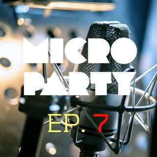 Episode 7 - Micro Party - 09/02/2018