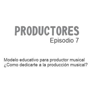 Episodio 7 - Nuevo modelo educativo para productor musical
