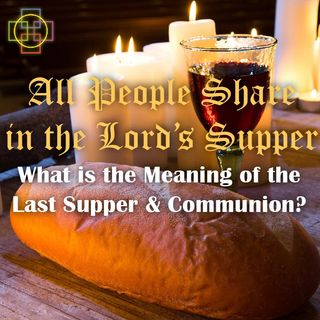 All People Share in the Lord's Supper: What is the Meaning of the Last Supper & the Eucharist / Communion?