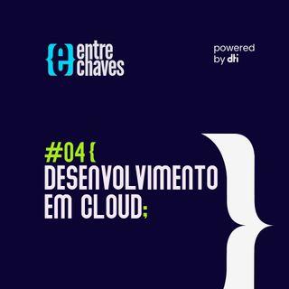 Entre Chaves #04 - Desenvolvimento em Cloud