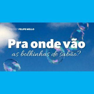 [Podcast Felipe Mello] Pra onde vão as bolhinhas de sabão?