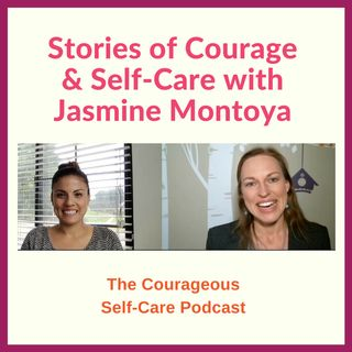 Stories of Courage and Self-Care with Jasmine Montoya