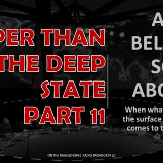 DEEPER THAN THE DEEP STATE PART 11 AS BELOW SO ABOVE