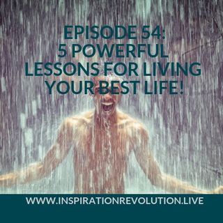 Ep 54 - 5 Powerful Lessons For Living Your Best Life!