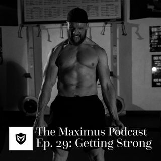 The Maximus Podcast Ep. 29 - Getting Strong