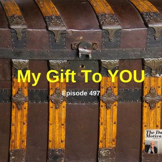 My Gift To YOU. Episode #497