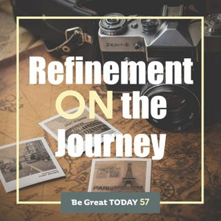 Episode 57: Refinement ON the Journey