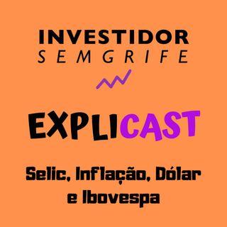 EXPLICAST #8 Selic, Inflação, Dólar e Ibovespa (Conceitos e Relações)