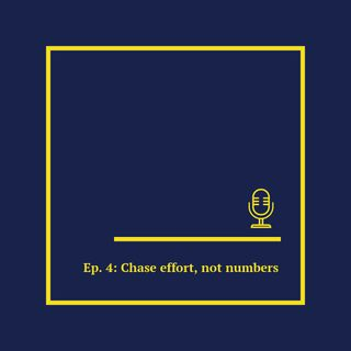 Ep. 4: Chase effort, not numbers