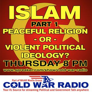 Cold War Radio - CWR#475SOW ISLAM Peaceful Religion or Violent Political Ideology
