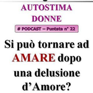AMARE: tornare ad amare dopo una delusione d'amore è possibile? (Autostima Donne - Podcast #22)...