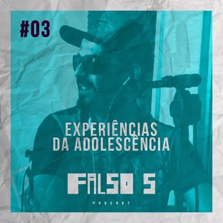 Falso 5 #03 - Experiências da Adolescência e Melhores Apelidos.