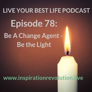 Ep. 78: Be A Change Agent-Be The Light