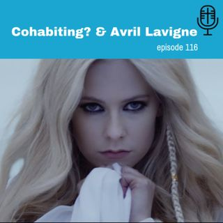 116: Cohabiting? & Avril Lavigne