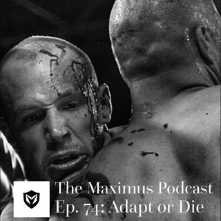 The Maximus Podcast Ep. 74 - Adapt or Die