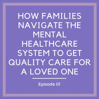 How Families Navigate The Mental Healthcare System to Get Quality Care for a Loved One [Episode 1]