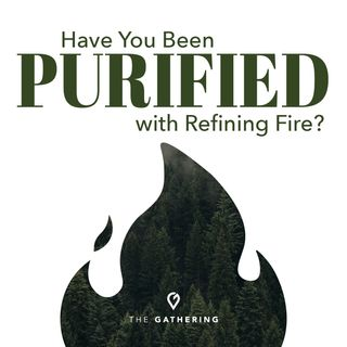 Have You Been Purified With Refining Fire?