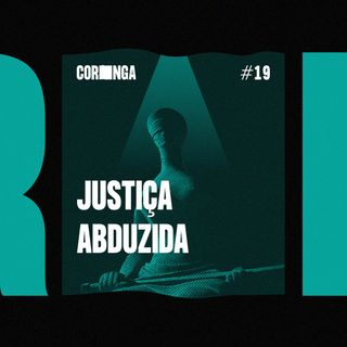 #19 - Justiça Abduzida