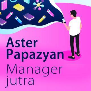 #1 Manager jutra - Aster Papazyan