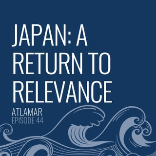 Japan: A Return to Relevance [Episode 44]