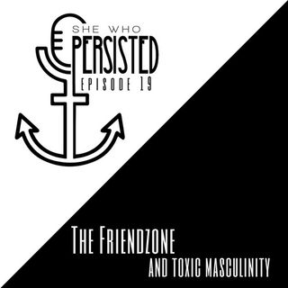Episode 19: The Friendzone and Toxic Masculinity
