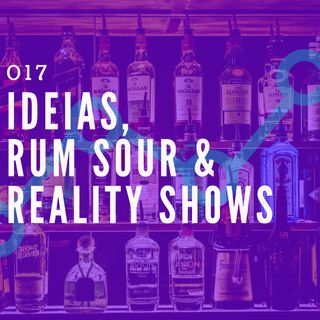 017 - Ideias, Rum Sour & Reality Shows