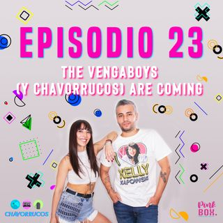 Ep 23 The Vengaboys (y chavorrucos) are coming