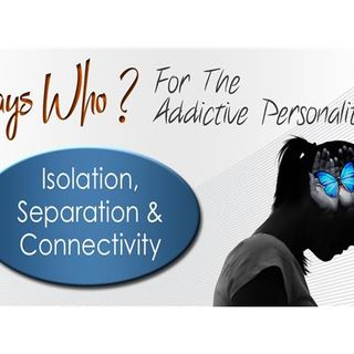 Says Who? For The Addictive Personality-Isolation, Separation & Connectivity
